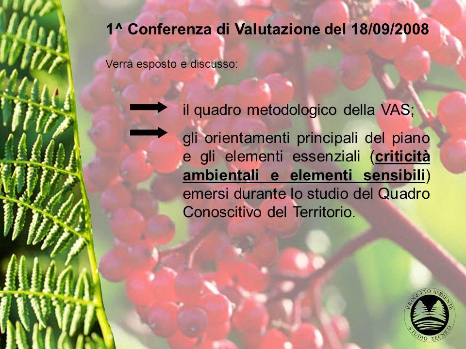 1^ Conferenza di Valutazione del 18/09/2008 Verrà esposto e discusso: il quadro metodologico della VAS; gli orientamenti principali del piano e gli elementi essenziali (criticità ambientali e elementi sensibili) emersi durante lo studio del Quadro Conoscitivo del Territorio.