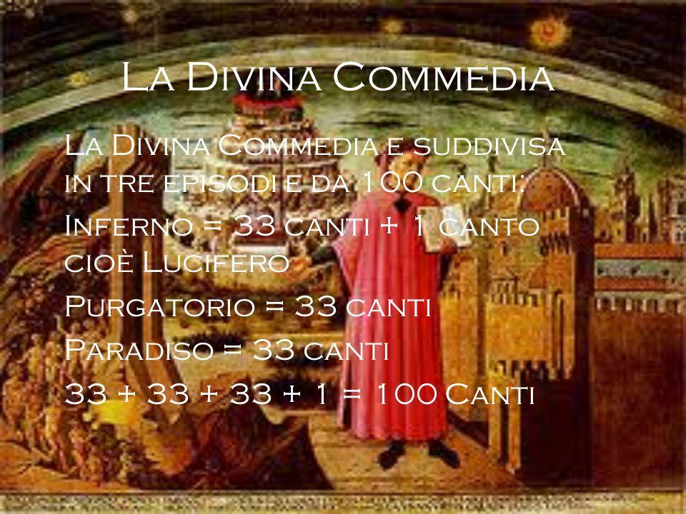 La Divina Commedia La Divina Commedia e suddivisa in tre episodi e da 100 canti: Inferno = 33 canti + 1 canto cioè Lucifero Purgatorio = 33 canti Para