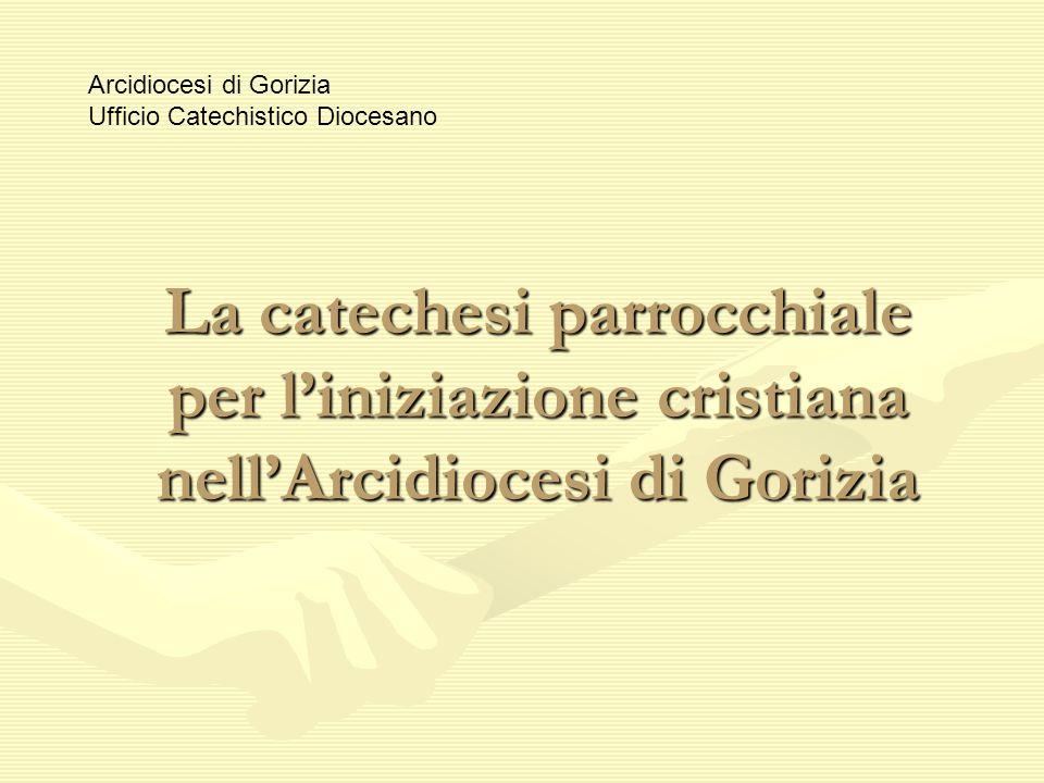 La catechesi parrocchiale per liniziazione cristiana nellArcidiocesi di Gorizia Arcidiocesi di Gorizia Ufficio Catechistico Diocesano