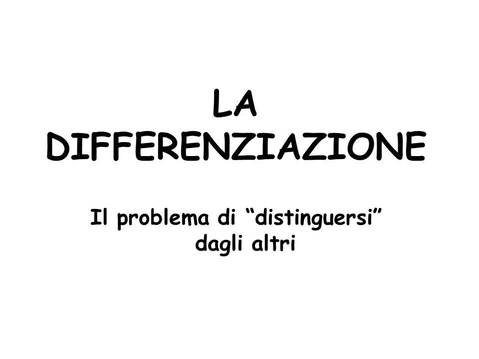 LA DIFFERENZIAZIONE Il problema di distinguersi dagli altri