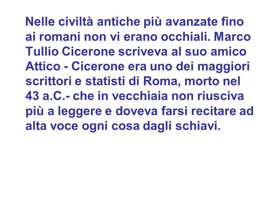 Nelle civiltà antiche più avanzate fino ai romani non vi erano occhiali. Marco Tullio Cicerone scriveva al suo amico Attico - Cicerone era uno dei mag