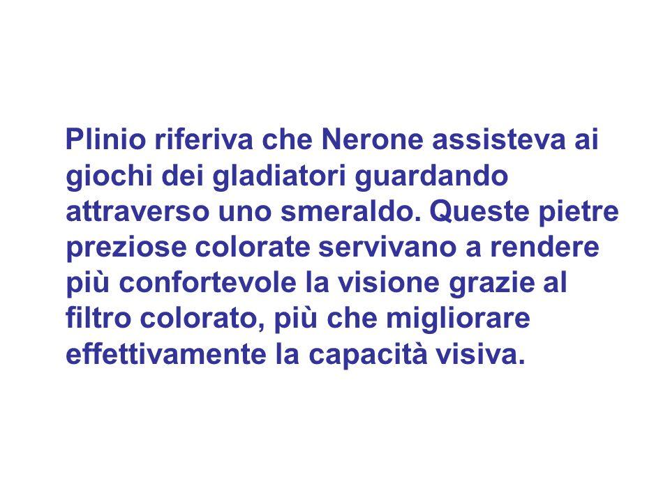 Plinio riferiva che Nerone assisteva ai giochi dei gladiatori guardando attraverso uno smeraldo. Queste pietre preziose colorate servivano a rendere p