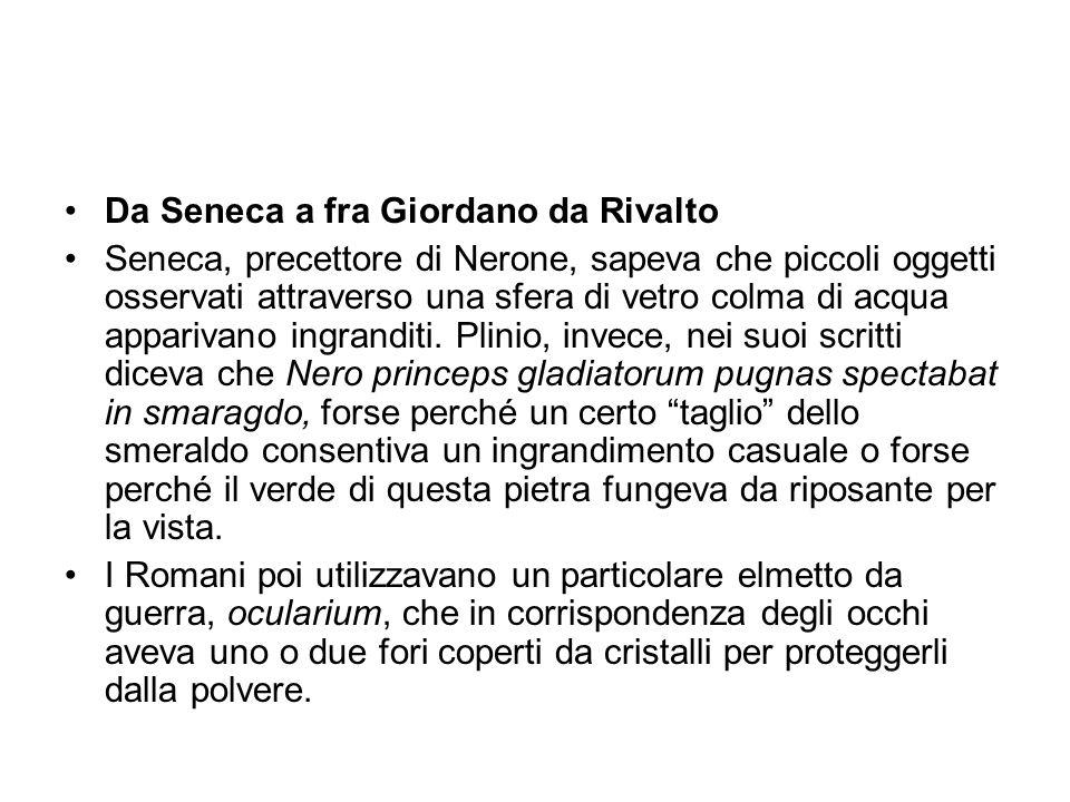 Da Seneca a fra Giordano da Rivalto Seneca, precettore di Nerone, sapeva che piccoli oggetti osservati attraverso una sfera di vetro colma di acqua ap