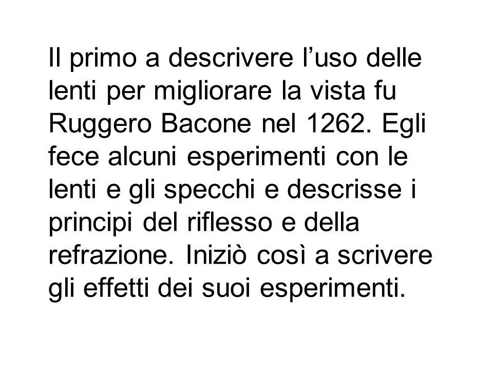 Il primo a descrivere luso delle lenti per migliorare la vista fu Ruggero Bacone nel 1262. Egli fece alcuni esperimenti con le lenti e gli specchi e d
