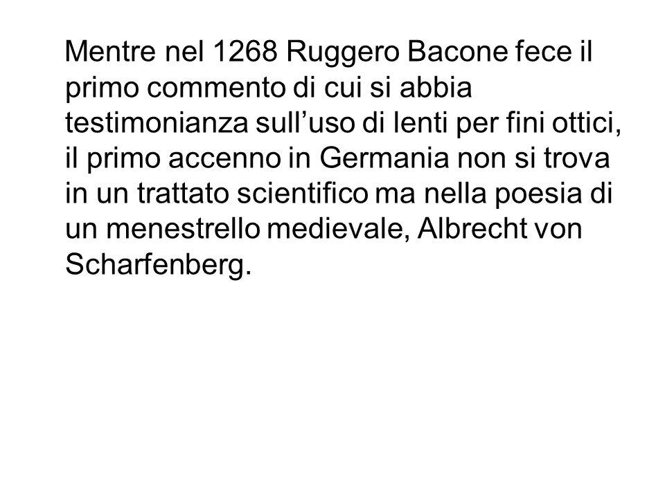 Mentre nel 1268 Ruggero Bacone fece il primo commento di cui si abbia testimonianza sulluso di lenti per fini ottici, il primo accenno in Germania non