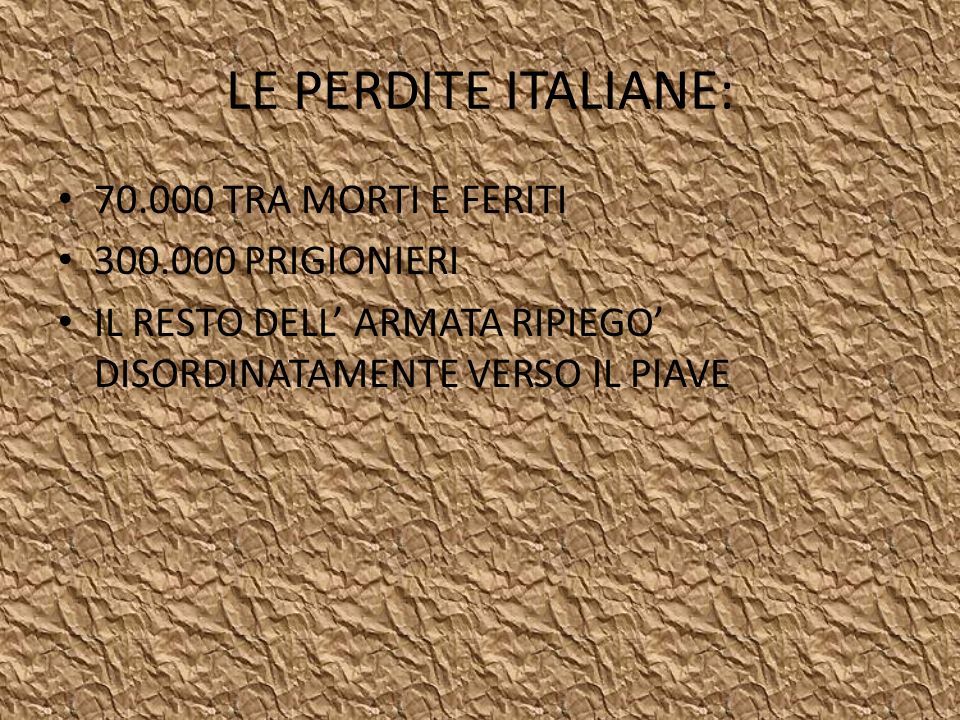 LE PERDITE ITALIANE: 70.000 TRA MORTI E FERITI 300.000 PRIGIONIERI IL RESTO DELL ARMATA RIPIEGO DISORDINATAMENTE VERSO IL PIAVE