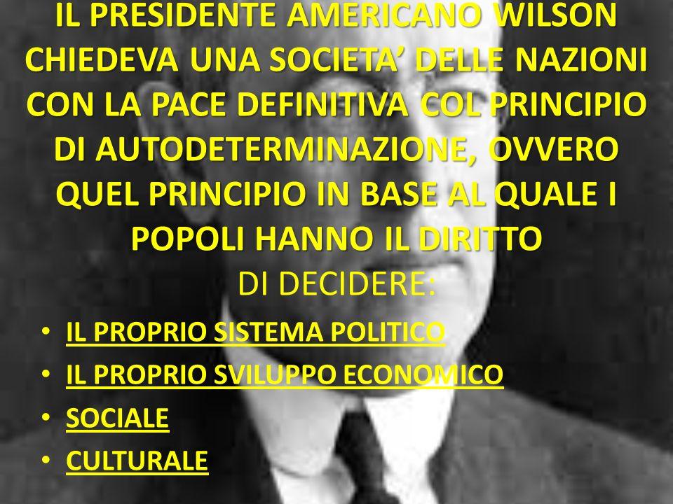 IL PRESIDENTE AMERICANO WILSON CHIEDEVA UNA SOCIETA DELLE NAZIONI CON LA PACE DEFINITIVA COL PRINCIPIO DI AUTODETERMINAZIONE, OVVERO QUEL PRINCIPIO IN