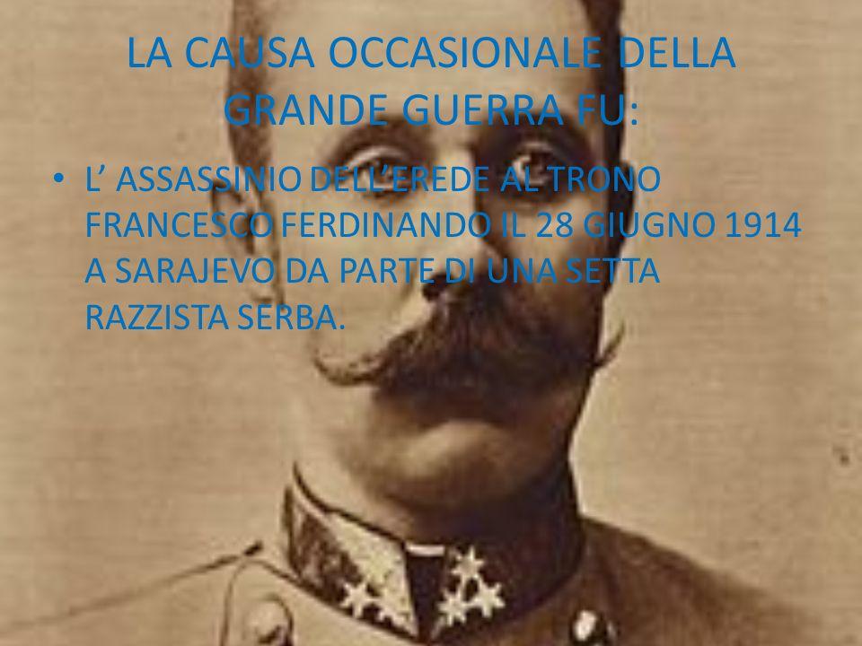 LA CAUSA OCCASIONALE DELLA GRANDE GUERRA FU: L ASSASSINIO DELLEREDE AL TRONO FRANCESCO FERDINANDO IL 28 GIUGNO 1914 A SARAJEVO DA PARTE DI UNA SETTA R