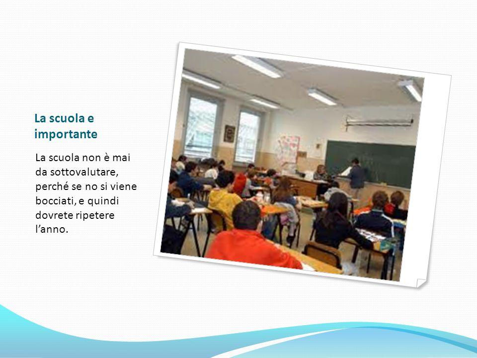 La scuola e importante La scuola non è mai da sottovalutare, perché se no si viene bocciati, e quindi dovrete ripetere lanno.