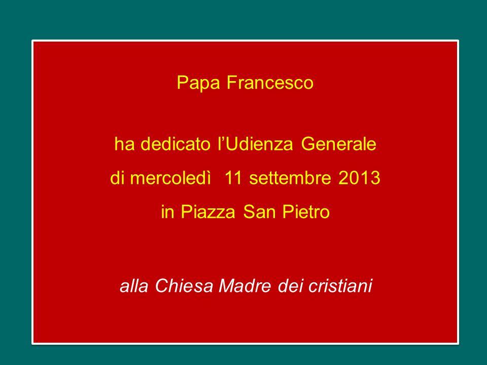 Papa Francesco ha dedicato lUdienza Generale di mercoledì 11 settembre 2013 in Piazza San Pietro alla Chiesa Madre dei cristiani Papa Francesco ha dedicato lUdienza Generale di mercoledì 11 settembre 2013 in Piazza San Pietro alla Chiesa Madre dei cristiani