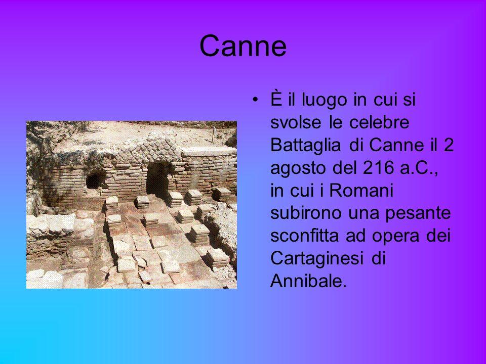 Canne È il luogo in cui si svolse le celebre Battaglia di Canne il 2 agosto del 216 a.C., in cui i Romani subirono una pesante sconfitta ad opera dei