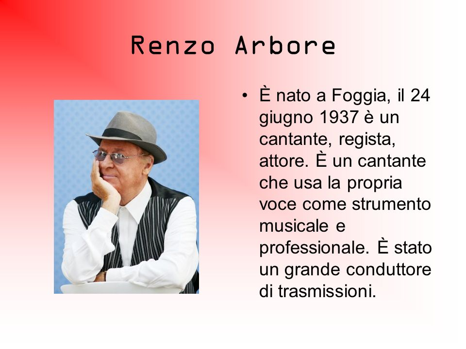 Renzo Arbore È nato a Foggia, il 24 giugno 1937 è un cantante, regista, attore. È un cantante che usa la propria voce come strumento musicale e profes