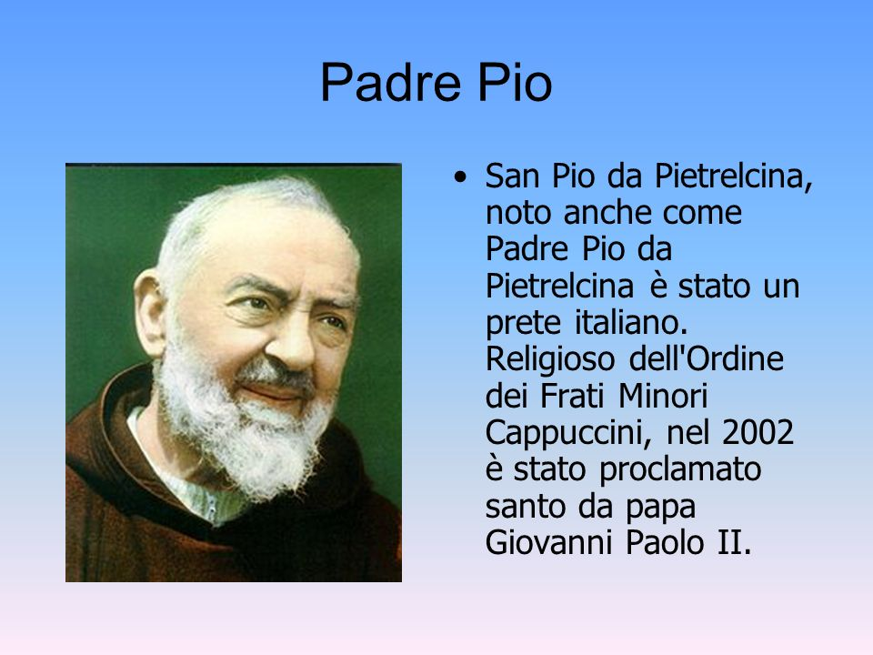 Padre Pio San Pio da Pietrelcina, noto anche come Padre Pio da Pietrelcina è stato un prete italiano. Religioso dell'Ordine dei Frati Minori Cappuccin