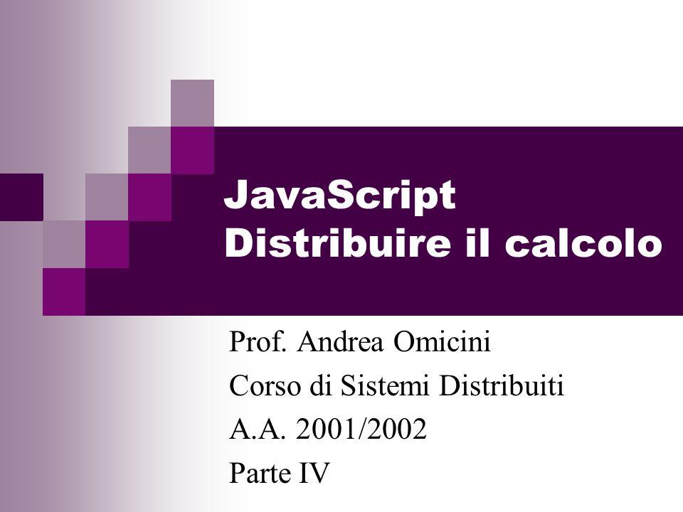 JavaScript Distribuire il calcolo Prof. Andrea Omicini Corso di Sistemi Distribuiti A.A.