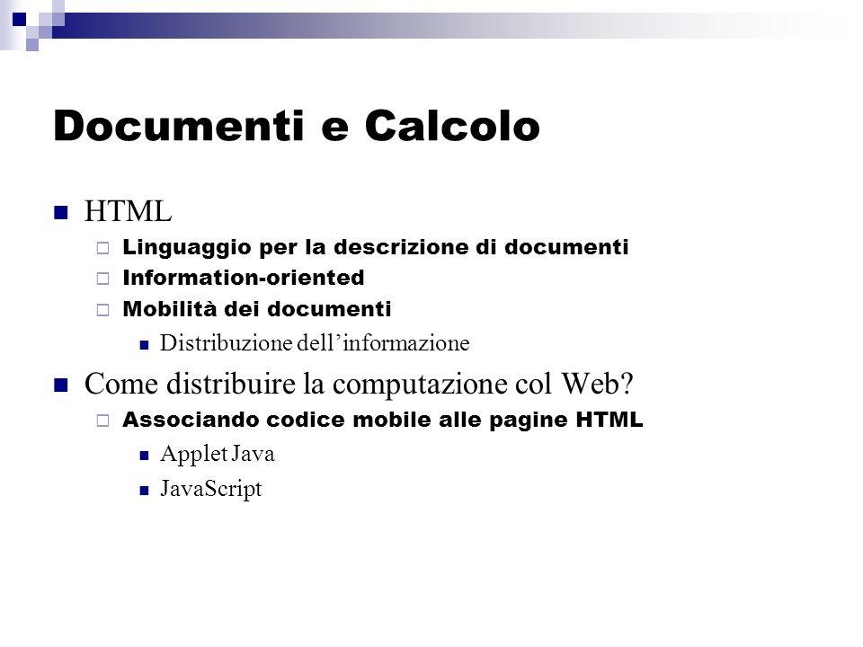 Documenti e Calcolo HTML Linguaggio per la descrizione di documenti Information-oriented Mobilità dei documenti Distribuzione dellinformazione Come distribuire la computazione col Web.