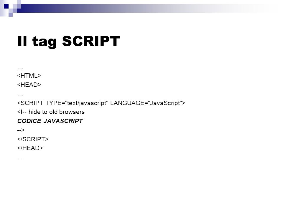 Il tag SCRIPT … … <!-- hide to old browsers CODICE JAVASCRIPT --> …