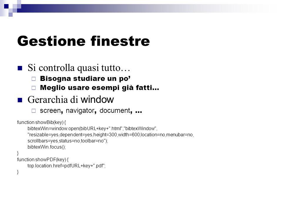 Gestione finestre Si controlla quasi tutto… Bisogna studiare un po Meglio usare esempi già fatti… Gerarchia di window screen, navigator, document, … function showBib(key) { bibtexWin=window.open(bibURL+key+ .html , bibtexWindow , resizable=yes,dependent=yes,height=300,width=600,location=no,menubar=no, scrollbars=yes,status=no,toolbar=no ); bibtexWin.focus(); } function showPDF(key) { top.location.href=pdfURL+key+ .pdf ; }