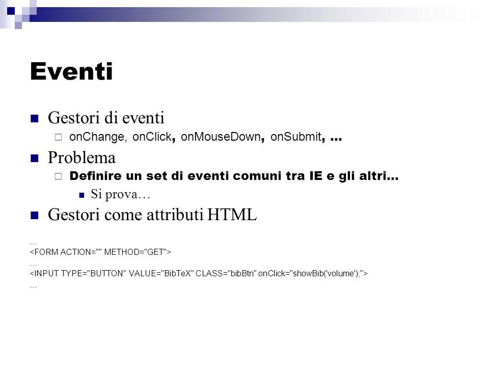 Eventi Gestori di eventi onChange, onClick, onMouseDown, onSubmit, … Problema Definire un set di eventi comuni tra IE e gli altri… Si prova… Gestori come attributi HTML … … …