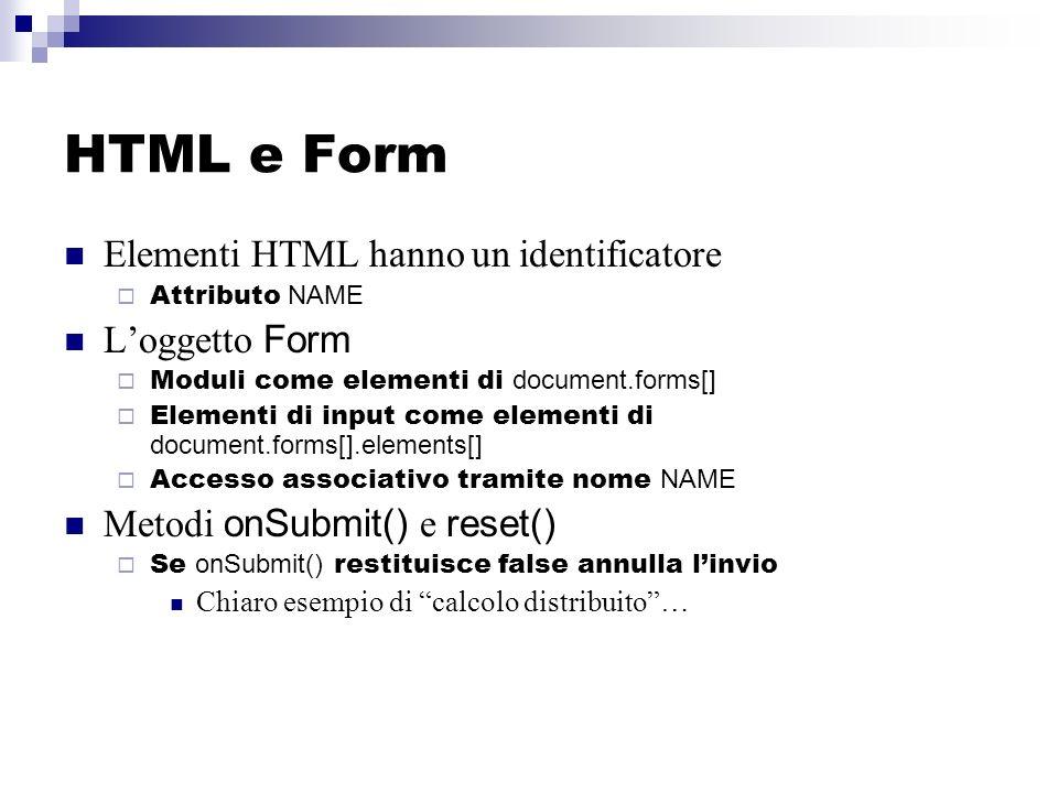 HTML e Form Elementi HTML hanno un identificatore Attributo NAME Loggetto Form Moduli come elementi di document.forms[] Elementi di input come elementi di document.forms[].elements[] Accesso associativo tramite nome NAME Metodi onSubmit() e reset() Se onSubmit() restituisce false annulla linvio Chiaro esempio di calcolo distribuito…