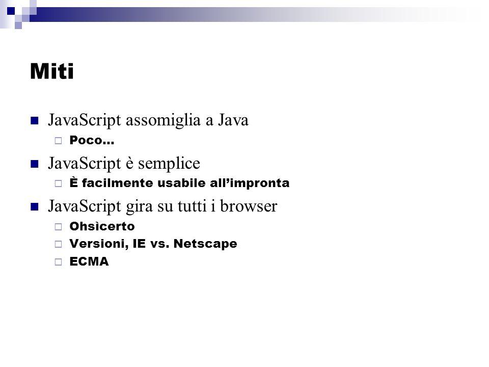 Miti JavaScript assomiglia a Java Poco… JavaScript è semplice È facilmente usabile allimpronta JavaScript gira su tutti i browser Ohsìcerto Versioni, IE vs.