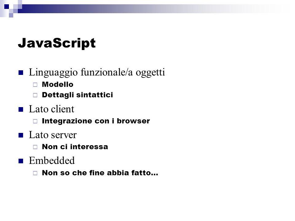 JavaScript Linguaggio funzionale/a oggetti Modello Dettagli sintattici Lato client Integrazione con i browser Lato server Non ci interessa Embedded Non so che fine abbia fatto…