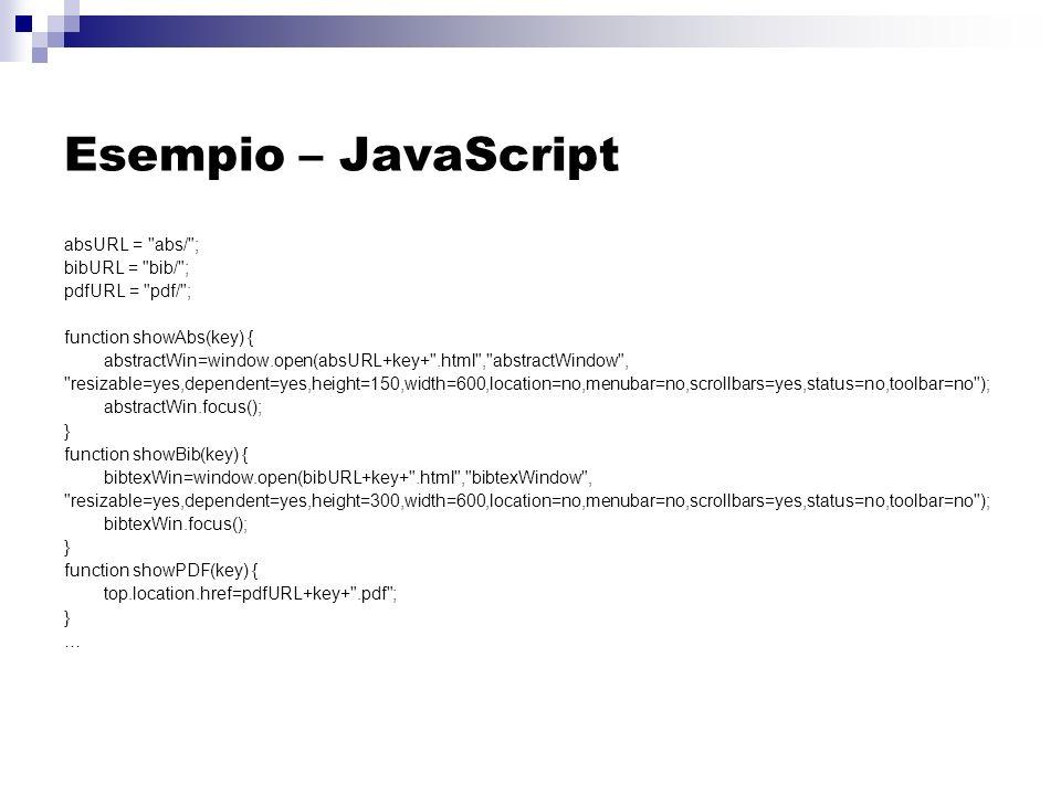 Esempio – JavaScript absURL = abs/ ; bibURL = bib/ ; pdfURL = pdf/ ; function showAbs(key) { abstractWin=window.open(absURL+key+ .html , abstractWindow , resizable=yes,dependent=yes,height=150,width=600,location=no,menubar=no,scrollbars=yes,status=no,toolbar=no ); abstractWin.focus(); } function showBib(key) { bibtexWin=window.open(bibURL+key+ .html , bibtexWindow , resizable=yes,dependent=yes,height=300,width=600,location=no,menubar=no,scrollbars=yes,status=no,toolbar=no ); bibtexWin.focus(); } function showPDF(key) { top.location.href=pdfURL+key+ .pdf ; } …