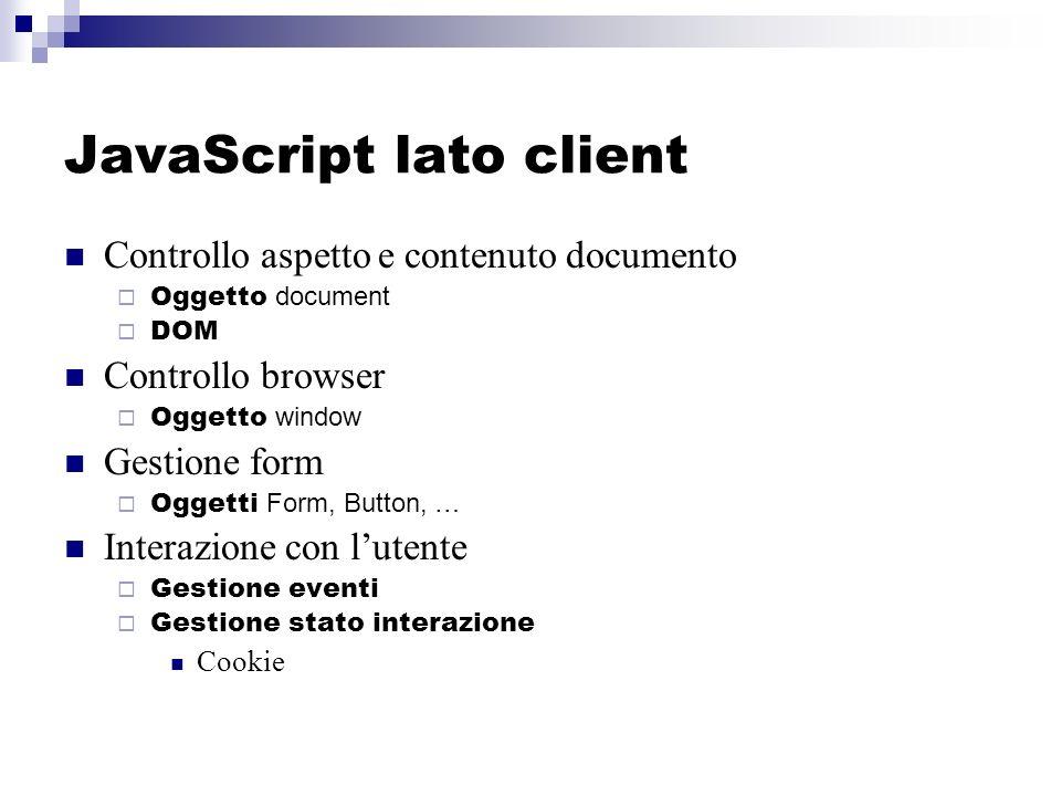 JavaScript lato client Controllo aspetto e contenuto documento Oggetto document DOM Controllo browser Oggetto window Gestione form Oggetti Form, Button, … Interazione con lutente Gestione eventi Gestione stato interazione Cookie