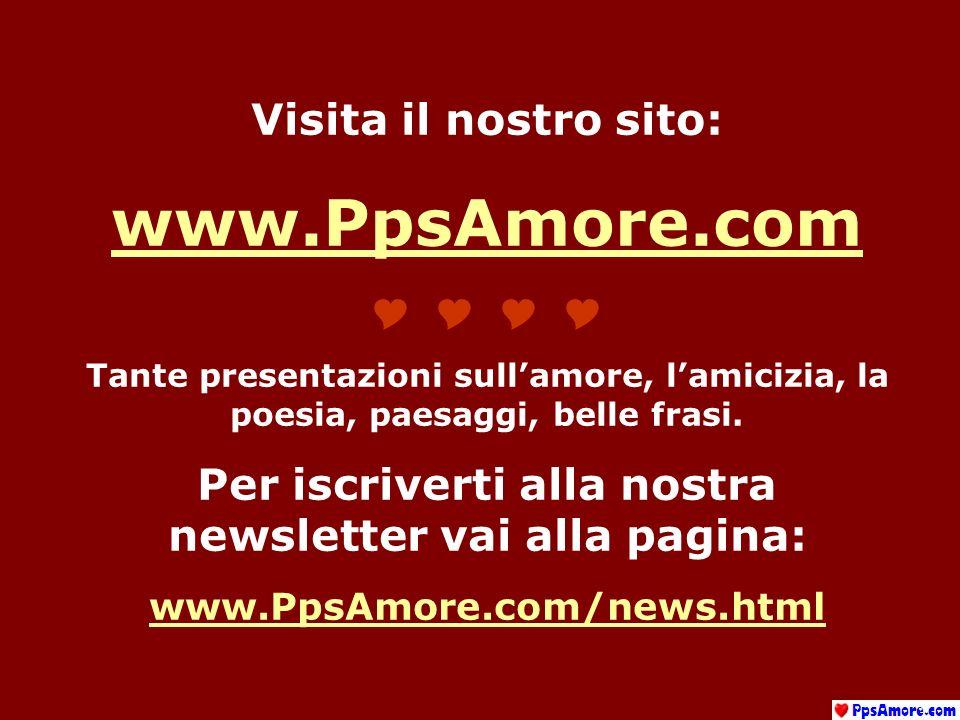 Visita il nostro sito: www.PpsAmore.com Tante presentazioni sullamore, lamicizia, la poesia, paesaggi, belle frasi.