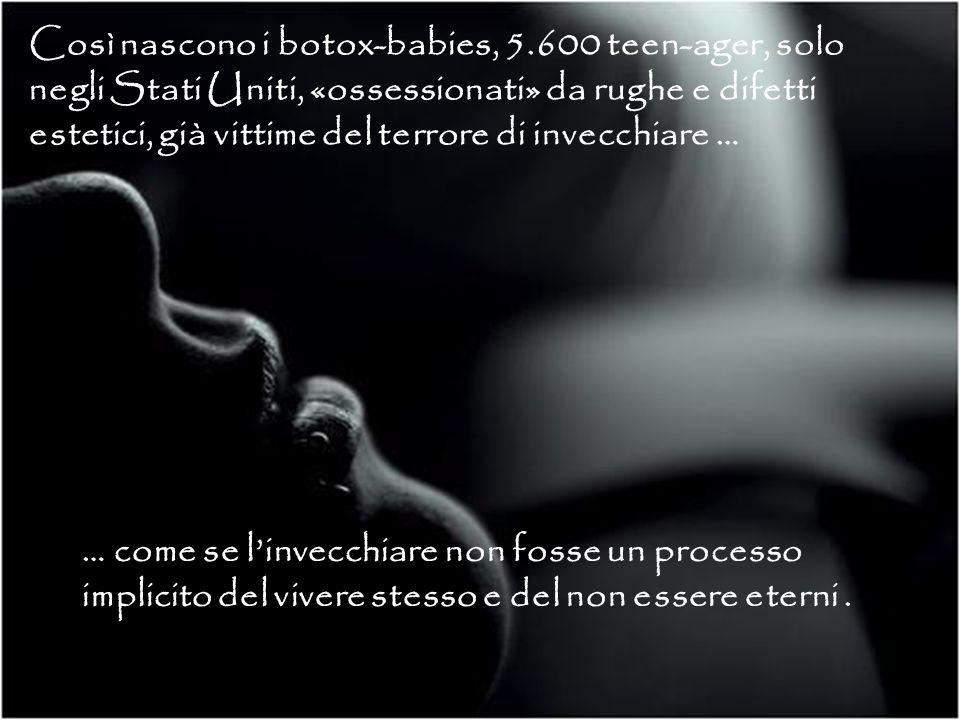 … come se linvecchiare non fosse un processo implicito del vivere stesso e del non essere eterni. Così nascono i botox-babies, 5.600 teen-ager, solo n
