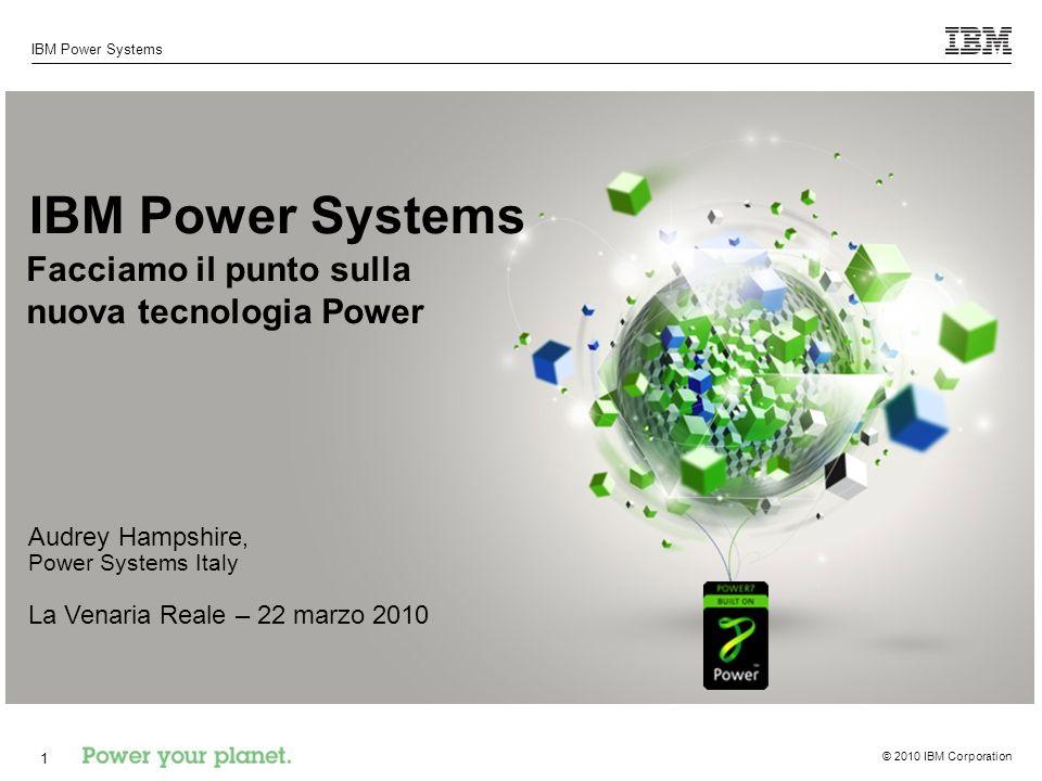 © 2010 IBM Corporation IBM Power Systems 1 Facciamo il punto sulla nuova tecnologia Power Audrey Hampshire, Power Systems Italy La Venaria Reale – 22 marzo 2010