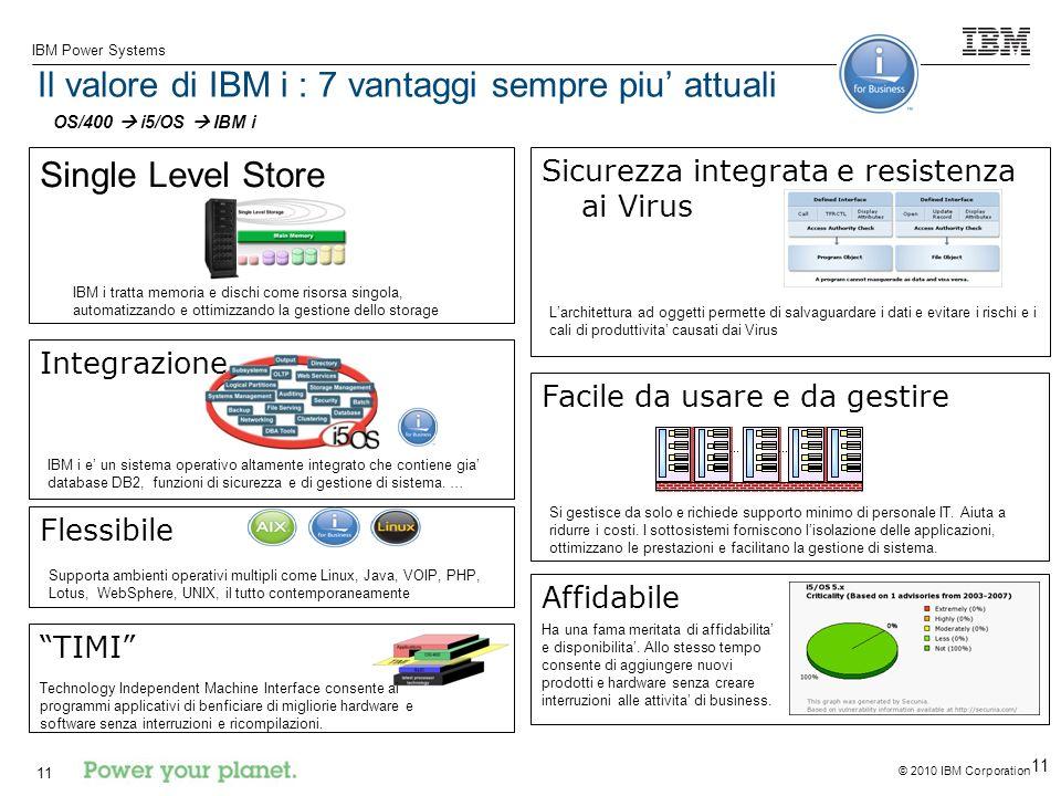 © 2010 IBM Corporation IBM Power Systems 11 Integrazione Il valore di IBM i : 7 vantaggi sempre piu attuali Single Level Store Sicurezza integrata e resistenza ai Virus Facile da usare e da gestire Flessibile Si gestisce da solo e richiede supporto minimo di personale IT.