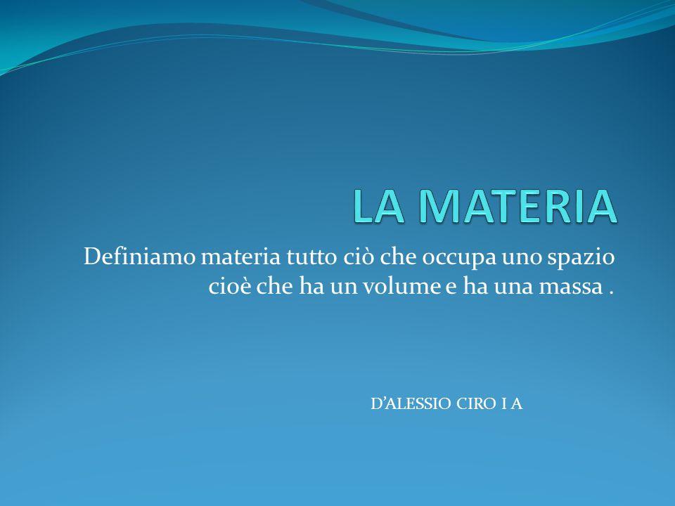 Definiamo materia tutto ciò che occupa uno spazio cioè che ha un volume e ha una massa. DALESSIO CIRO I A