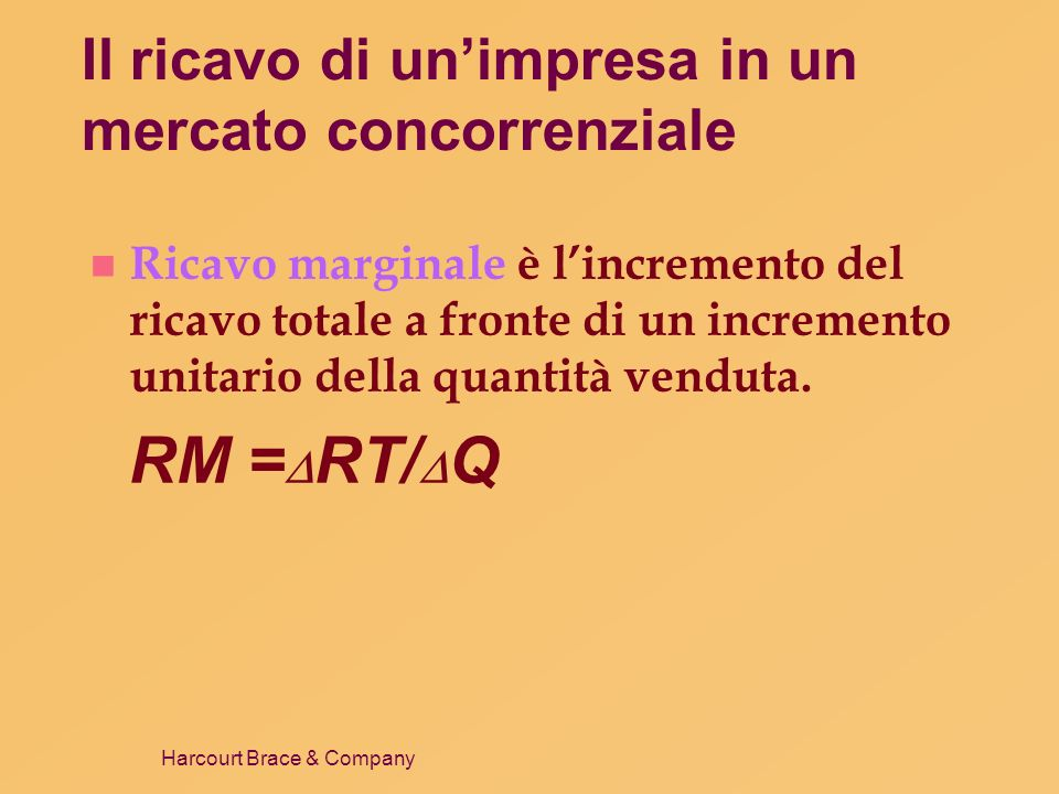 Harcourt Brace & Company Il ricavo di unimpresa in un mercato concorrenziale n Per le imprese in un mercato concorrenziale il ricavo marginale è uguale al prezzo del bene.