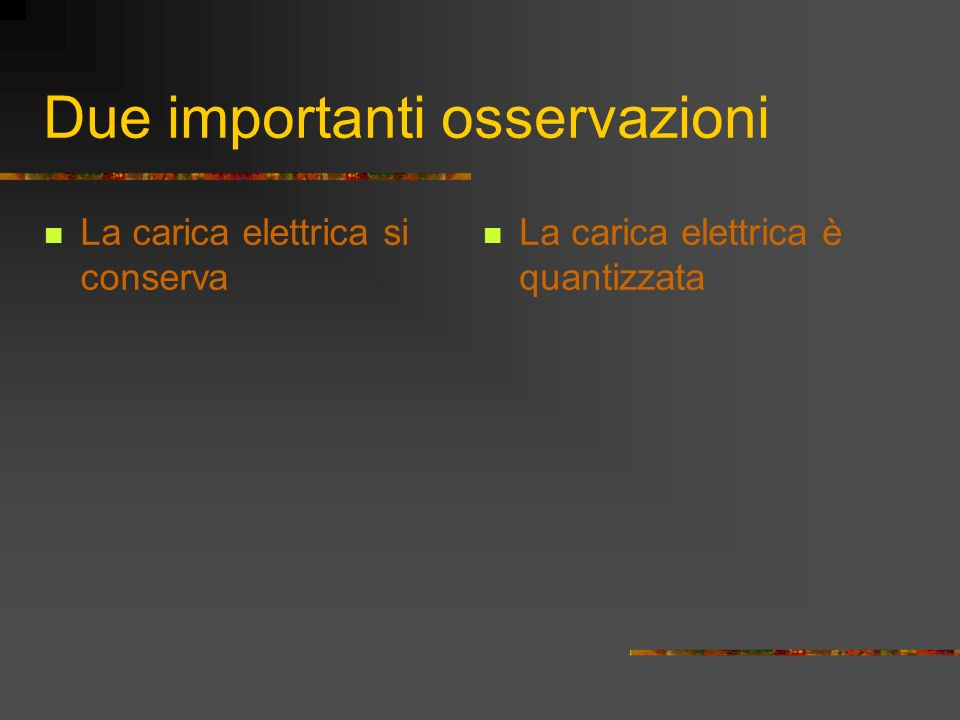 Due importanti osservazioni La carica elettrica si conserva La carica elettrica è quantizzata
