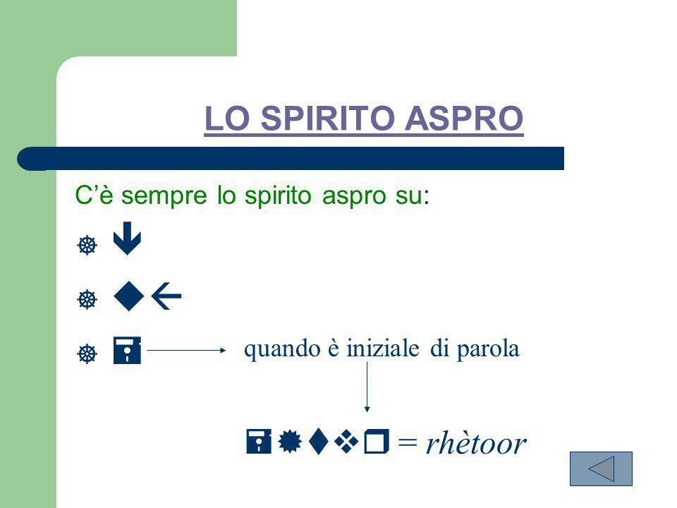 LO SPIRITO ASPRO Cè sempre lo spirito aspro su: quando è iniziale di parola = rhètoor