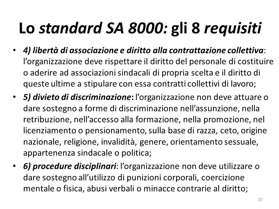 Lo standard SA 8000: gli 8 requisiti 4) libertà di associazione e diritto alla contrattazione collettiva: lorganizzazione deve rispettare il diritto del personale di costituire o aderire ad associazioni sindacali di propria scelta e il diritto di queste ultime a stipulare con essa contratti collettivi di lavoro; 5) divieto di discriminazione: lorganizzazione non deve attuare o dare sostegno a forme di discriminazione nellassunzione, nella retribuzione, nellaccesso alla formazione, nella promozione, nel licenziamento o pensionamento, sulla base di razza, ceto, origine nazionale, religione, invalidità, genere, orientamento sessuale, appartenenza sindacale o politica; 6) procedure disciplinari: lorganizzazione non deve utilizzare o dare sostegno allutilizzo di punizioni corporali, coercizione mentale o fisica, abusi verbali o minacce contrarie al diritto; 10