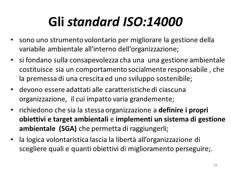 Gli standard ISO:14000 sono uno strumento volontario per migliorare la gestione della variabile ambientale all interno dellorganizzazione; si fondano sulla consapevolezza cha una una gestione ambientale costituisce sia un comportamento socialmente responsabile, che la premessa di una crescita ed uno sviluppo sostenibile; devono essere adattati alle caratteristiche di ciascuna organizzazione, il cui impatto varia grandemente; richiedono che sia la stessa organizzazione a definire i propri obiettivi e target ambientali e implementi un sistema di gestione ambientale (SGA) che permetta di raggiungerli; la logica volontaristica lascia la libertà allorganizzazione di scegliere quali e quanti obiettivi di miglioramento perseguire;.