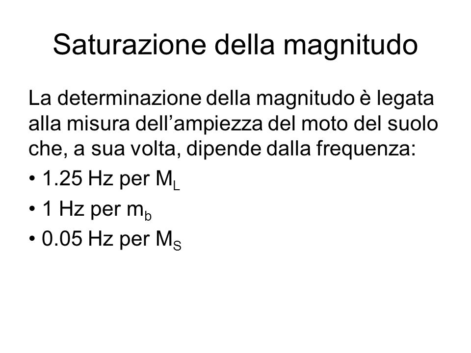 Saturazione della magnitudo La determinazione della magnitudo è legata alla misura dellampiezza del moto del suolo che, a sua volta, dipende dalla fre