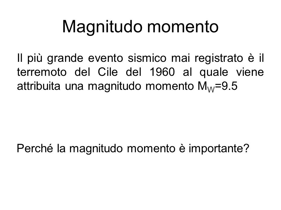 Magnitudo momento Il più grande evento sismico mai registrato è il terremoto del Cile del 1960 al quale viene attribuita una magnitudo momento M W =9.