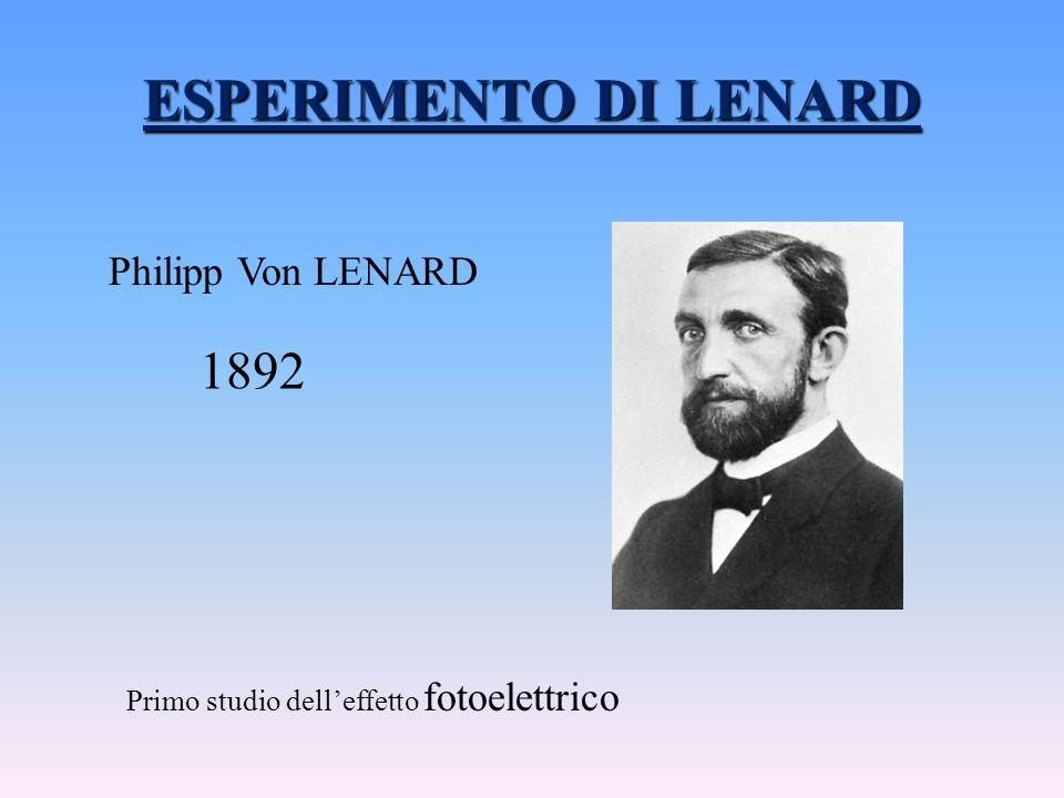 ESPERIMENTO DI LENARD Philipp Von LENARD 1892 Primo studio delleffetto fotoelettrico