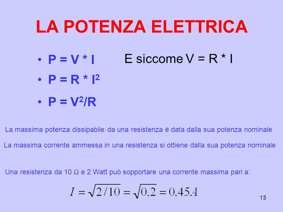 13 LA POTENZA ELETTRICA P = V * I E siccome V = R * I P = R * I 2 P = V 2 /R La massima potenza dissipabile da una resistenza è data dalla sua potenza nominale La massima corrente ammessa in una resistenza si ottiene dalla sua potenza nominale Una resistenza da 10 e 2 Watt può sopportare una corrente massima pari a: