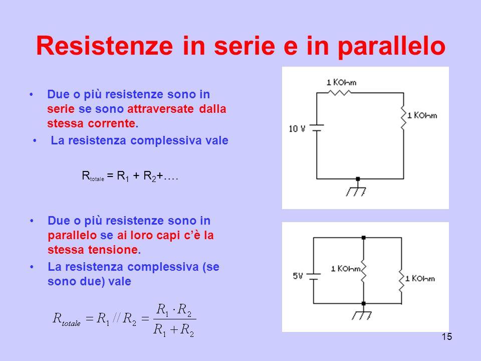 15 Resistenze in serie e in parallelo Due o più resistenze sono in serie se sono attraversate dalla stessa corrente. La resistenza complessiva vale R