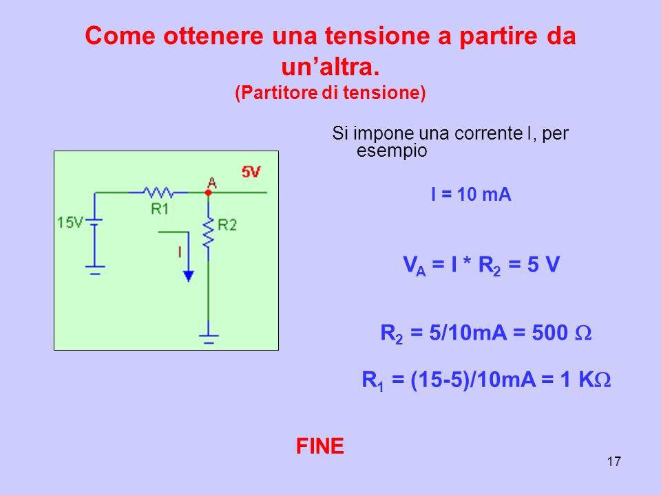 17 Come ottenere una tensione a partire da unaltra. (Partitore di tensione) Si impone una corrente I, per esempio I = 10 mA V A = I * R 2 = 5 V R 2 =