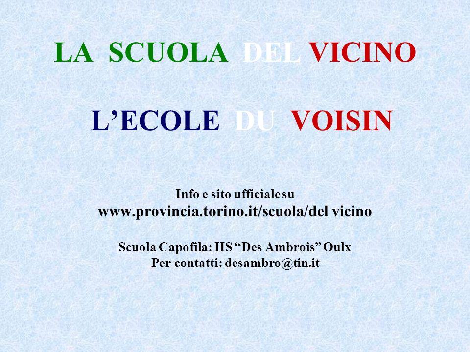 LA SCUOLA DEL VICINO LECOLE DU VOISIN Info e sito ufficiale su www.provincia.torino.it/scuola/del vicino Scuola Capofila: IIS Des Ambrois Oulx Per contatti: desambro@tin.it