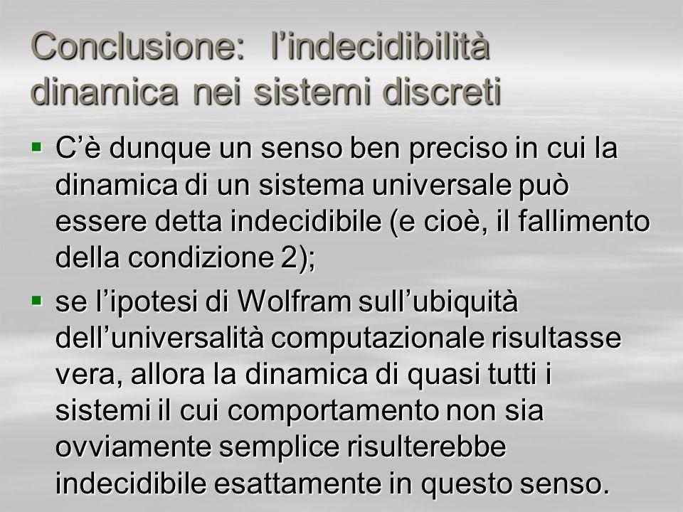 Conclusione: lindecidibilità dinamica nei sistemi discreti Cè dunque un senso ben preciso in cui la dinamica di un sistema universale può essere detta