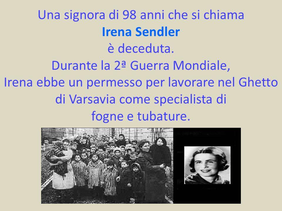 Una signora di 98 anni che si chiama Irena Sendler è deceduta. Durante la 2ª Guerra Mondiale, Irena ebbe un permesso per lavorare nel Ghetto di Varsav
