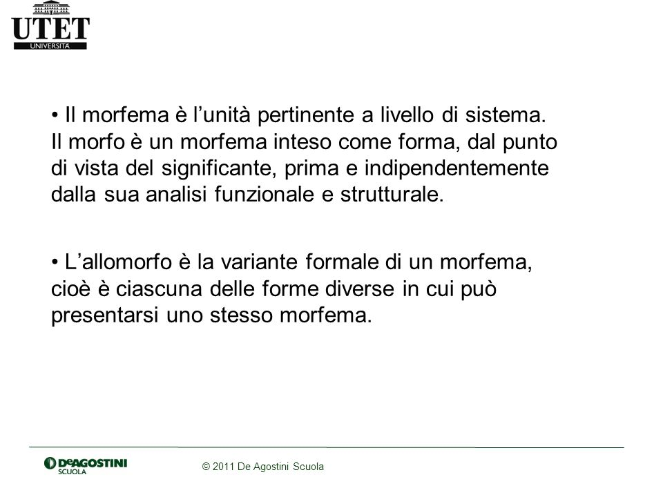 © 2011 De Agostini Scuola Il morfema è lunità pertinente a livello di sistema. Il morfo è un morfema inteso come forma, dal punto di vista del signifi