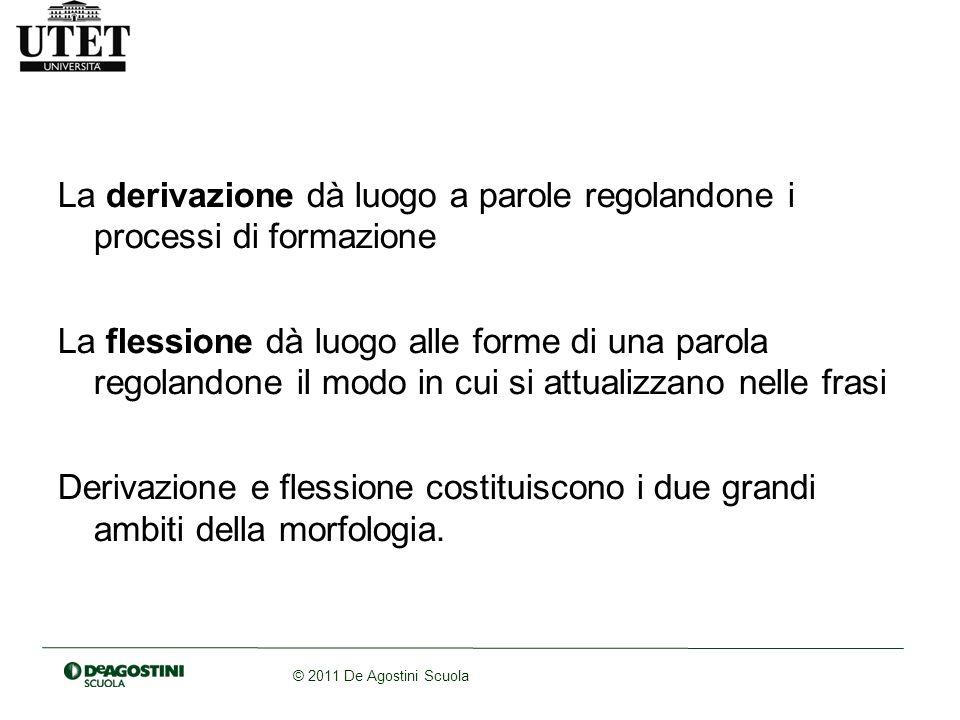 © 2011 De Agostini Scuola La derivazione dà luogo a parole regolandone i processi di formazione La flessione dà luogo alle forme di una parola regolan