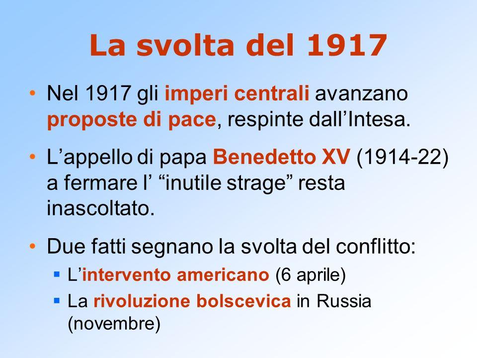La svolta del 1917 Nel 1917 gli imperi centrali avanzano proposte di pace, respinte dallIntesa. Lappello di papa Benedetto XV (1914-22) a fermare l in