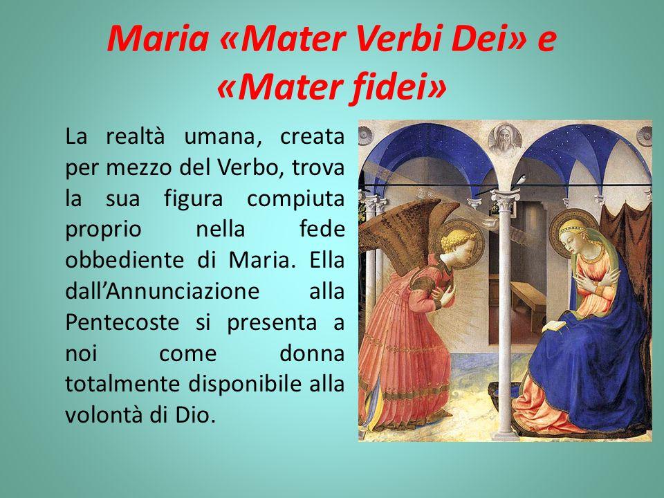 Maria «Mater Verbi Dei» e «Mater fidei» La realtà umana, creata per mezzo del Verbo, trova la sua figura compiuta proprio nella fede obbediente di Mar